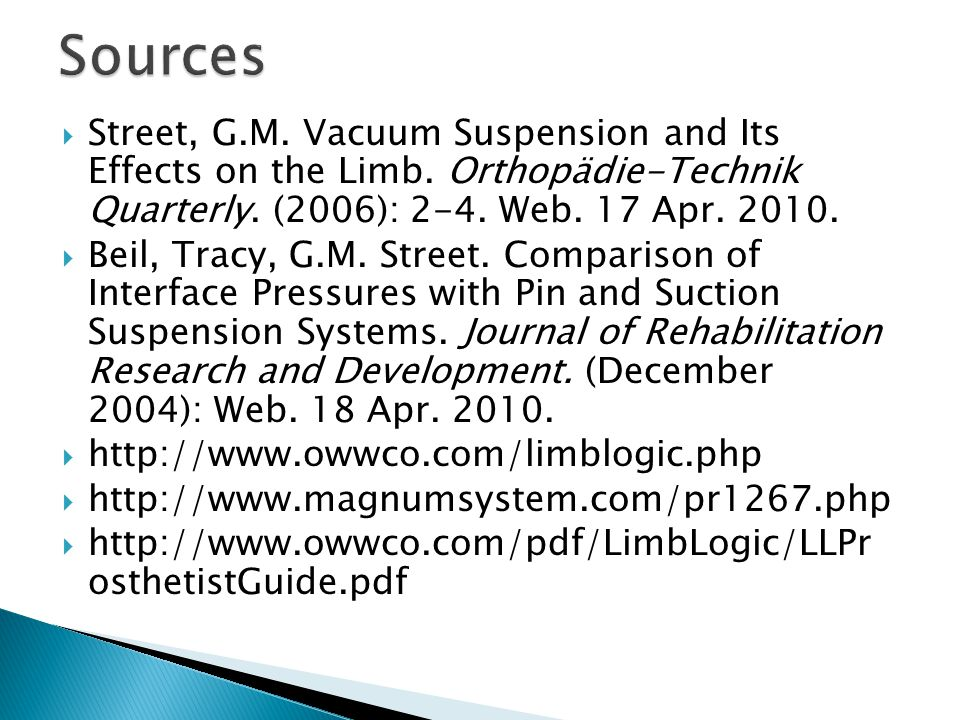  Street, G.M. Vacuum Suspension and Its Effects on the Limb. Orthopädie-Technik Quarterly. (2006): 2-4. Web. 17 Apr. 2010.  Beil, Tracy, G.M. Street