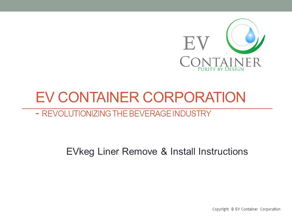EV CONTAINER CORPORATION - REVOLUTIONIZING THE BEVERAGE INDUSTRY Copyright @ EV Container Corporation EV EVkeg Liner Remove & Install Instructions