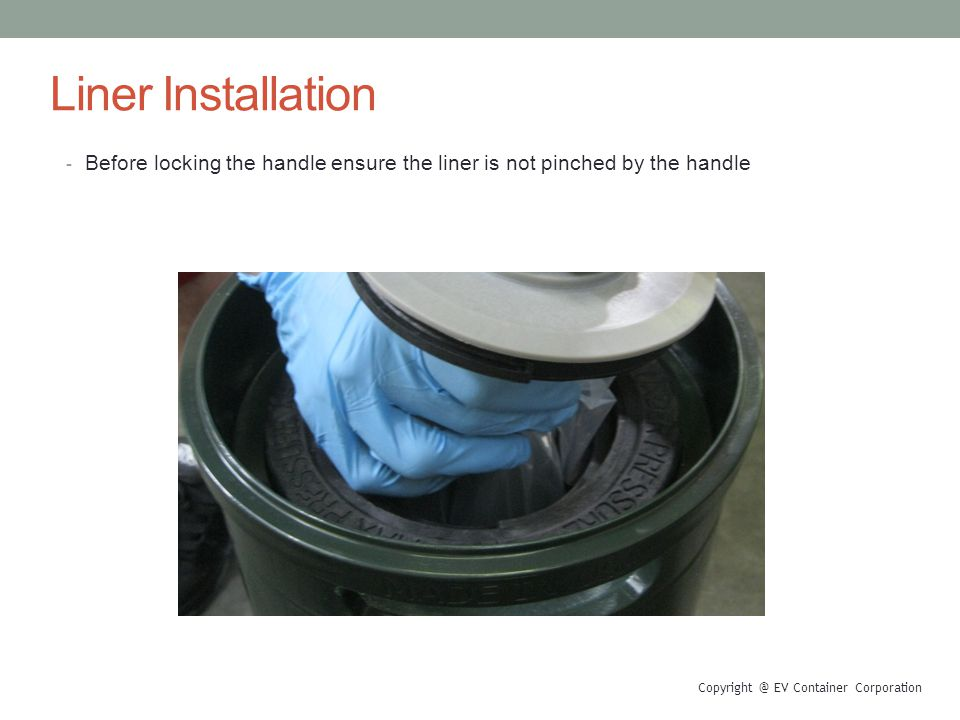 Liner Installation - Before locking the handle ensure the liner is not pinched by the handle Copyright @ EV Container Corporation