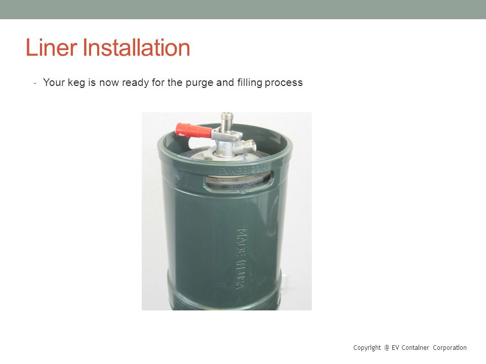 Liner Installation - Your keg is now ready for the purge and filling process Copyright @ EV Container Corporation
