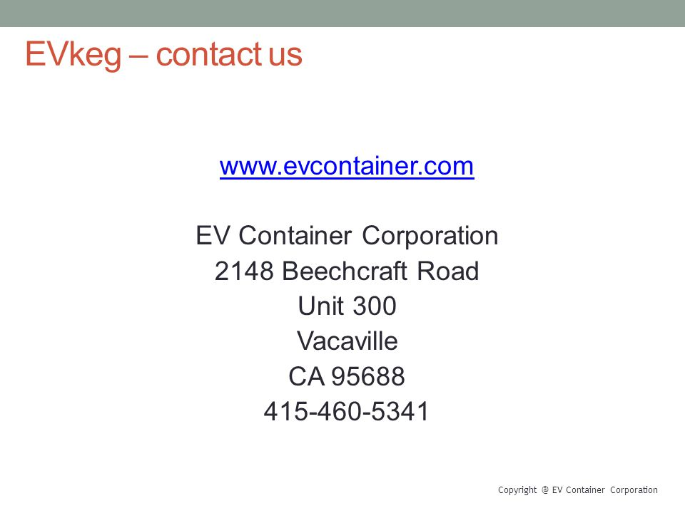 EVkeg – contact us www.evcontainer.com EV Container Corporation 2148 Beechcraft Road Unit 300 Vacaville CA 95688 415-460-5341 Copyright @ EV Container Corporation