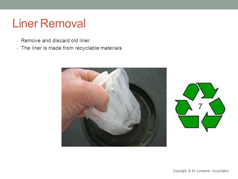 Liner Removal - Remove and discard old liner - The liner is made from recyclable materials Copyright @ EV Container Corporation 7