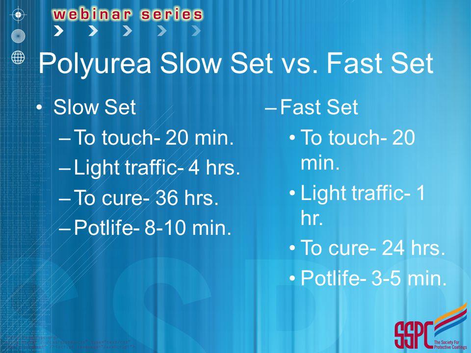 Polyurea Slow Set vs. Fast Set Slow Set –To touch- 20 min. –Light traffic- 4 hrs. –To cure- 36 hrs. –Potlife- 8-10 min. –Fast Set To touch- 20 min. Li