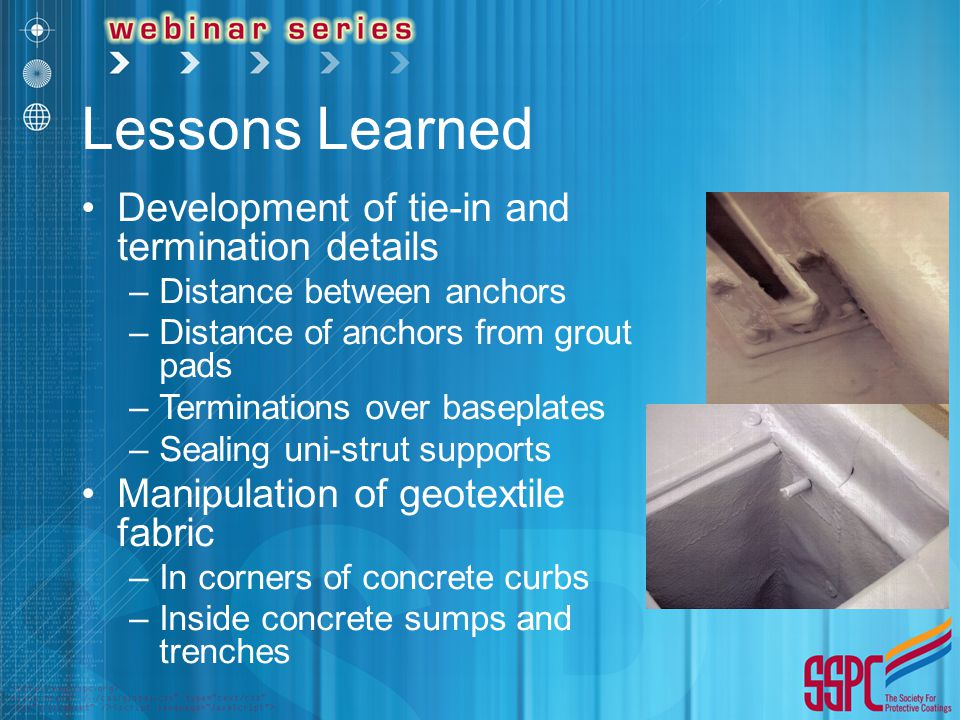 Lessons Learned Development of tie-in and termination details –Distance between anchors –Distance of anchors from grout pads –Terminations over basepl