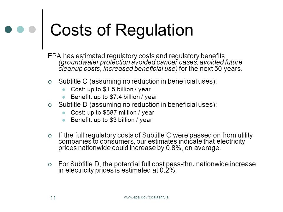 www.epa.gov/coalashrule 11 Costs of Regulation EPA has estimated regulatory costs and regulatory benefits (groundwater protection avoided cancer cases, avoided future cleanup costs, increased beneficial use) for the next 50 years.