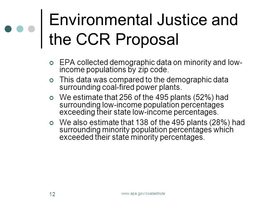 www.epa.gov/coalashrule 12 Environmental Justice and the CCR Proposal EPA collected demographic data on minority and low- income populations by zip code.