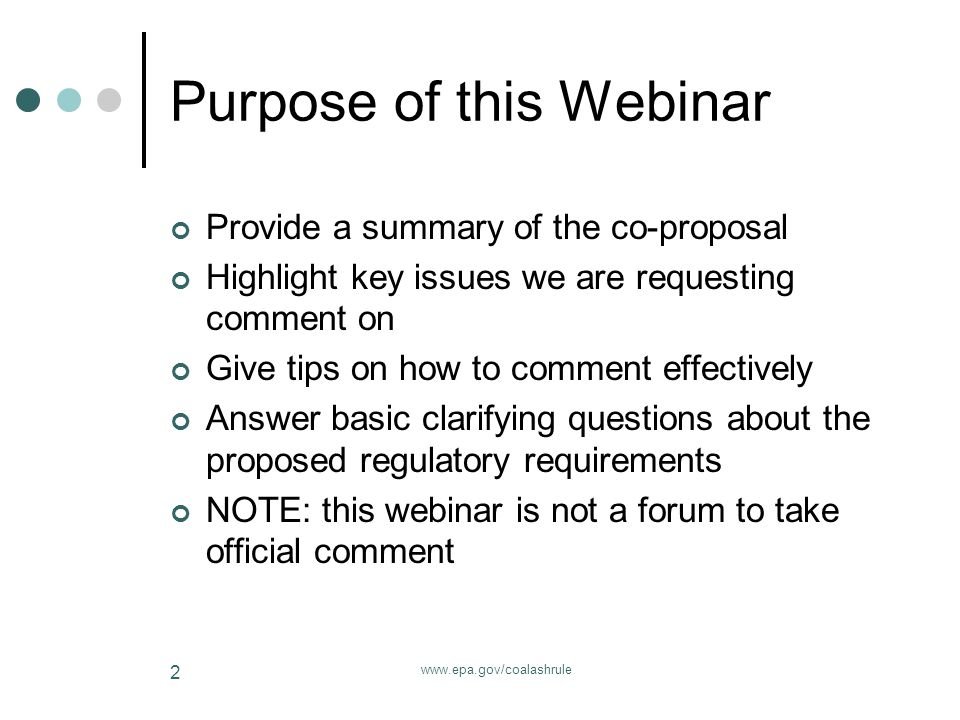 www.epa.gov/coalashrule 2 Purpose of this Webinar Provide a summary of the co-proposal Highlight key issues we are requesting comment on Give tips on how to comment effectively Answer basic clarifying questions about the proposed regulatory requirements NOTE: this webinar is not a forum to take official comment