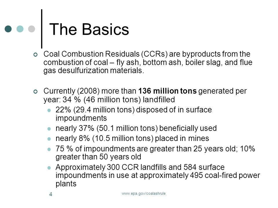 www.epa.gov/coalashrule 4 The Basics Coal Combustion Residuals (CCRs) are byproducts from the combustion of coal – fly ash, bottom ash, boiler slag, and flue gas desulfurization materials.