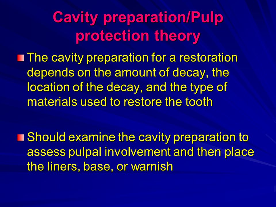 Cavity preparation/Pulp protection theory The cavity preparation for a restoration depends on the amount of decay, the location of the decay, and the type of materials used to restore the tooth Should examine the cavity preparation to assess pulpal involvement and then place the liners, base, or warnish