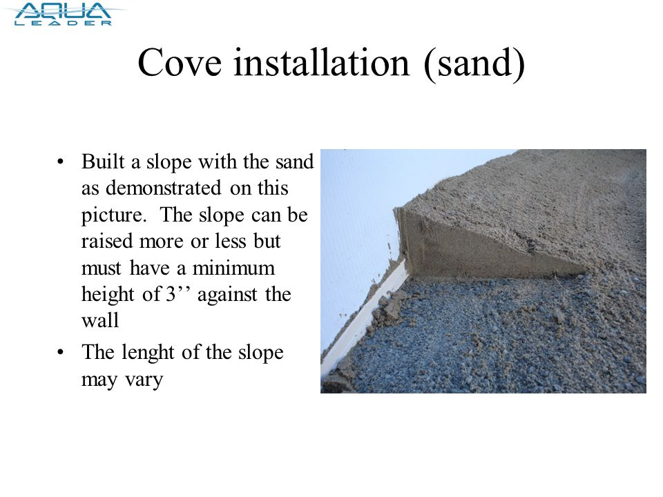 Cove installation (sand) Built a slope with the sand as demonstrated on this picture.