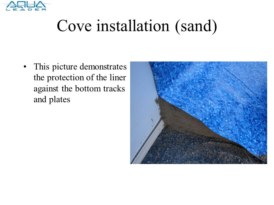 Cove installation (sand) This picture demonstrates the protection of the liner against the bottom tracks and plates