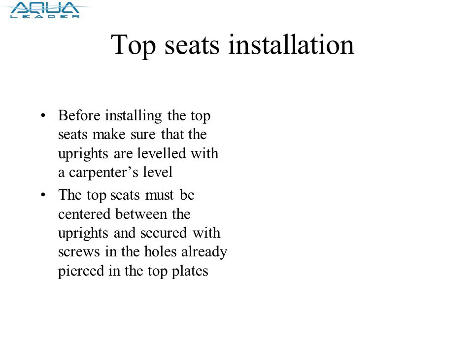Top seats installation Before installing the top seats make sure that the uprights are levelled with a carpenter's level The top seats must be centered between the uprights and secured with screws in the holes already pierced in the top plates