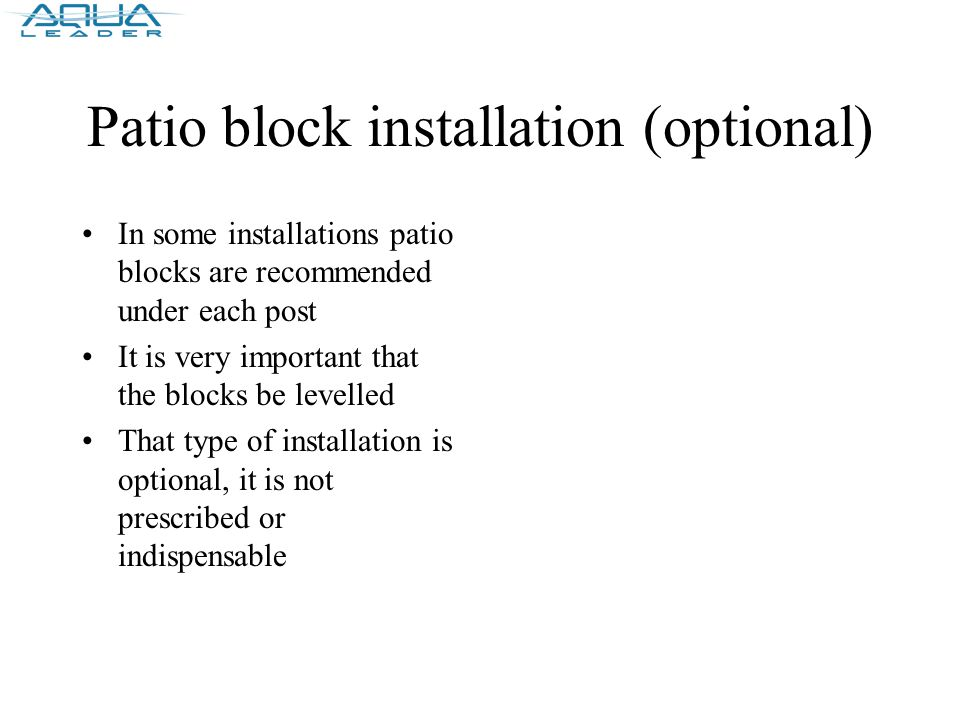 Patio block installation (optional) In some installations patio blocks are recommended under each post It is very important that the blocks be levelled That type of installation is optional, it is not prescribed or indispensable