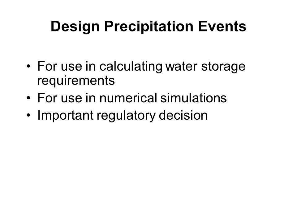 Design Precipitation Events For use in calculating water storage requirements For use in numerical simulations Important regulatory decision
