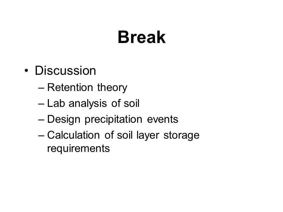 Break Discussion –Retention theory –Lab analysis of soil –Design precipitation events –Calculation of soil layer storage requirements