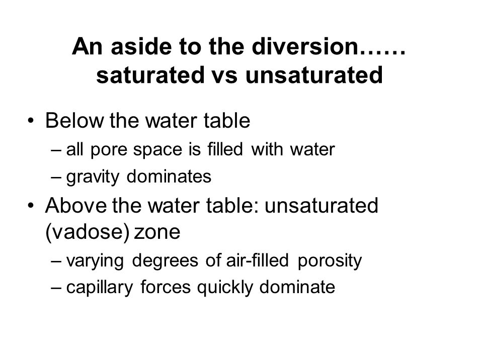An aside to the diversion…… saturated vs unsaturated Below the water table –all pore space is filled with water –gravity dominates Above the water table: unsaturated (vadose) zone –varying degrees of air-filled porosity –capillary forces quickly dominate
