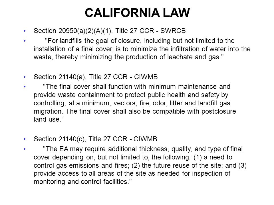 CALIFORNIA LAW Section 20950(a)(2)(A)(1), Title 27 CCR - SWRCB For landfills the goal of closure, including but not limited to the installation of a final cover, is to minimize the infiltration of water into the waste, thereby minimizing the production of leachate and gas. Section 21140(a), Title 27 CCR - CIWMB The final cover shall function with minimum maintenance and provide waste containment to protect public health and safety by controlling, at a minimum, vectors, fire, odor, litter and landfill gas migration.