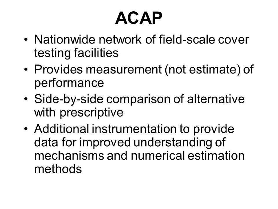 ACAP Nationwide network of field-scale cover testing facilities Provides measurement (not estimate) of performance Side-by-side comparison of alternative with prescriptive Additional instrumentation to provide data for improved understanding of mechanisms and numerical estimation methods