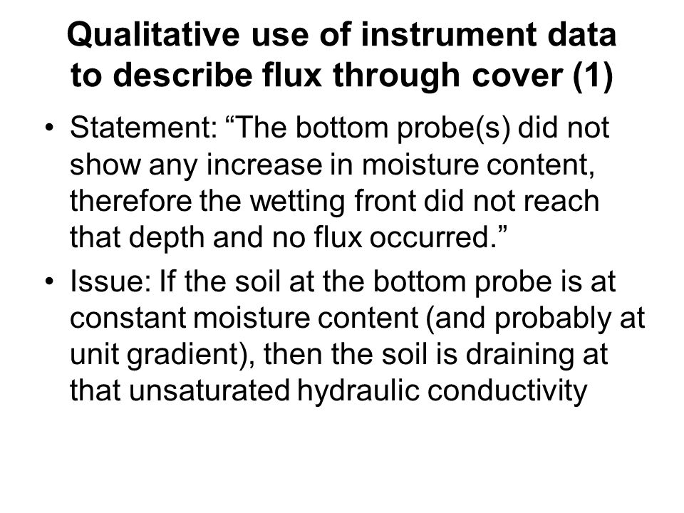 Qualitative use of instrument data to describe flux through cover (1) Statement: The bottom probe(s) did not show any increase in moisture content, therefore the wetting front did not reach that depth and no flux occurred. Issue: If the soil at the bottom probe is at constant moisture content (and probably at unit gradient), then the soil is draining at that unsaturated hydraulic conductivity