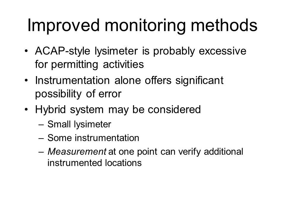 Improved monitoring methods ACAP-style lysimeter is probably excessive for permitting activities Instrumentation alone offers significant possibility of error Hybrid system may be considered –Small lysimeter –Some instrumentation –Measurement at one point can verify additional instrumented locations