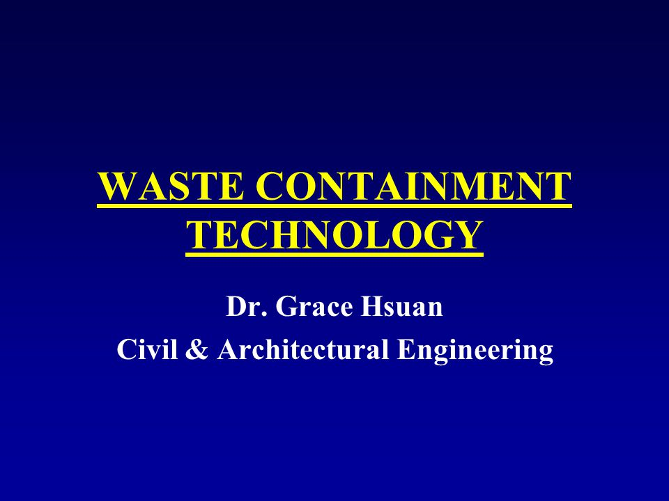 WASTE CONTAINMENT TECHNOLOGY Dr. Grace Hsuan Civil & Architectural Engineering