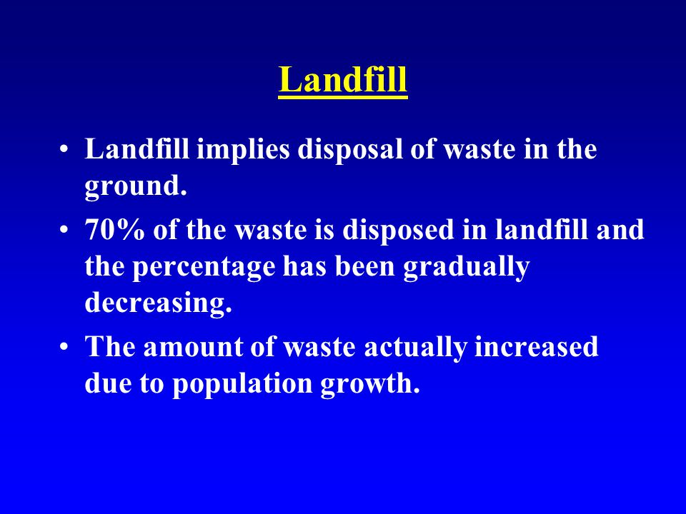 Landfill Landfill implies disposal of waste in the ground.