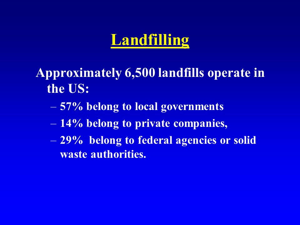 Landfilling Approximately 6,500 landfills operate in the US: –57% belong to local governments –14% belong to private companies, –29% belong to federal agencies or solid waste authorities.