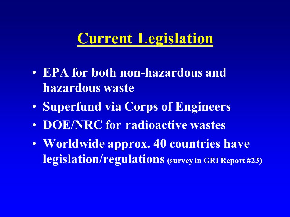 Current Legislation EPA for both non-hazardous and hazardous waste Superfund via Corps of Engineers DOE/NRC for radioactive wastes Worldwide approx.