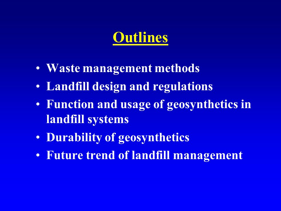 Outlines Waste management methods Landfill design and regulations Function and usage of geosynthetics in landfill systems Durability of geosynthetics Future trend of landfill management