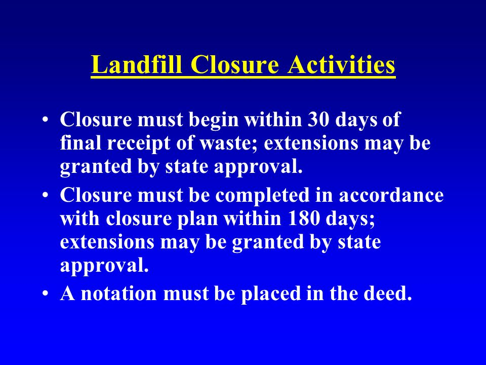 Landfill Closure Activities Closure must begin within 30 days of final receipt of waste; extensions may be granted by state approval.