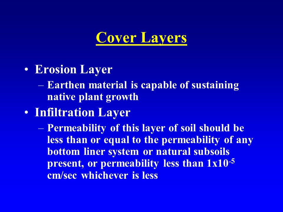 Cover Layers Erosion Layer –Earthen material is capable of sustaining native plant growth Infiltration Layer –Permeability of this layer of soil should be less than or equal to the permeability of any bottom liner system or natural subsoils present, or permeability less than 1x10 -5 cm/sec whichever is less