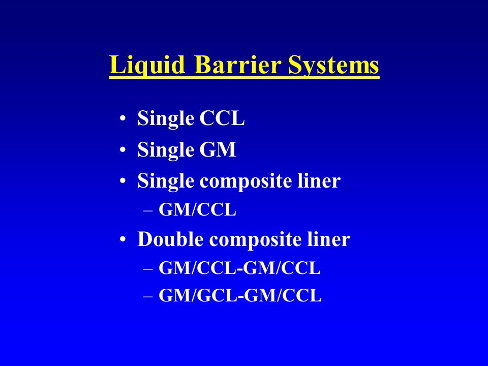 Liquid Barrier Systems Single CCL Single GM Single composite liner –GM/CCL Double composite liner –GM/CCL-GM/CCL –GM/GCL-GM/CCL