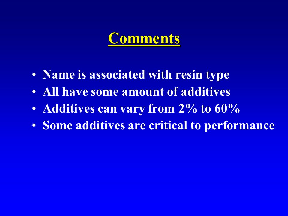 Comments Name is associated with resin type All have some amount of additives Additives can vary from 2% to 60% Some additives are critical to performance