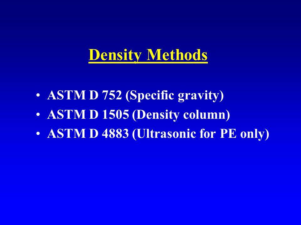 Density Methods ASTM D 752 (Specific gravity) ASTM D 1505 (Density column) ASTM D 4883 (Ultrasonic for PE only)