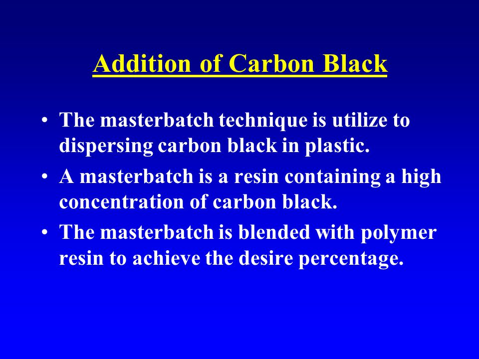 Addition of Carbon Black The masterbatch technique is utilize to dispersing carbon black in plastic.
