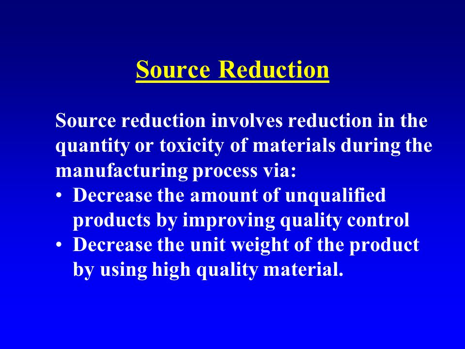 Source Reduction Source reduction involves reduction in the quantity or toxicity of materials during the manufacturing process via: Decrease the amount of unqualified products by improving quality control Decrease the unit weight of the product by using high quality material.