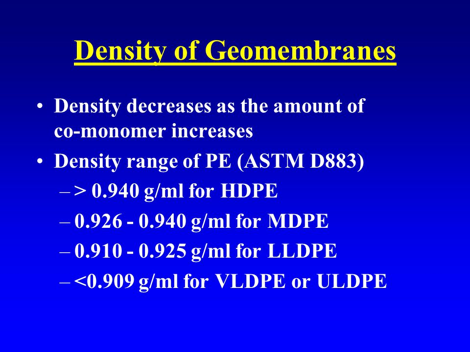 Density of Geomembranes Density decreases as the amount of co-monomer increases Density range of PE (ASTM D883) –> 0.940 g/ml for HDPE –0.926 - 0.940 g/ml for MDPE –0.910 - 0.925 g/ml for LLDPE –<0.909 g/ml for VLDPE or ULDPE