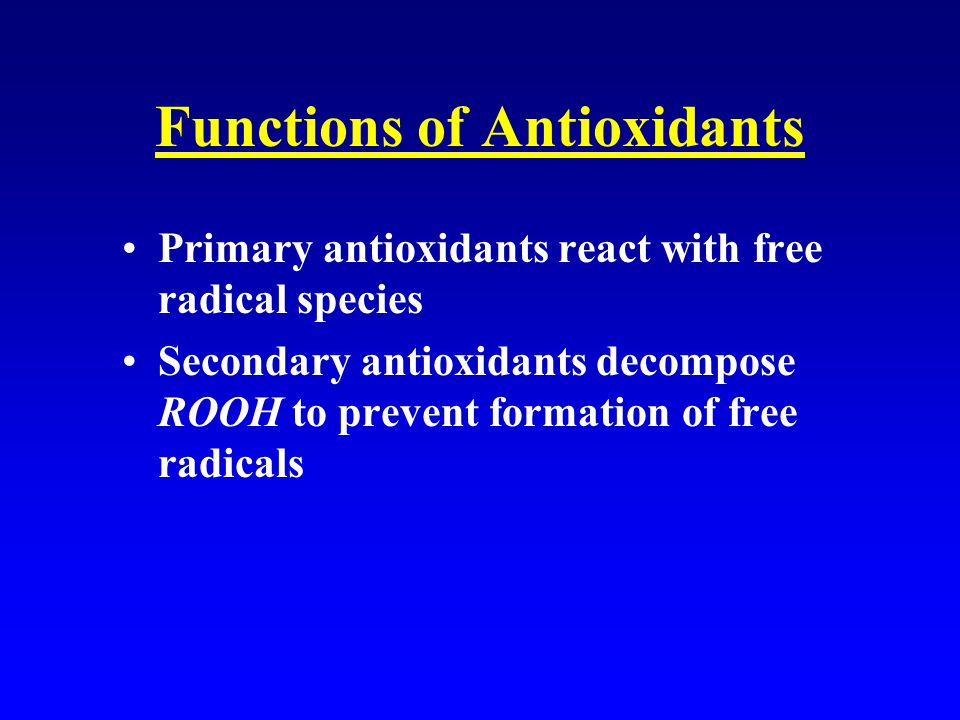 Functions of Antioxidants Primary antioxidants react with free radical species Secondary antioxidants decompose ROOH to prevent formation of free radicals