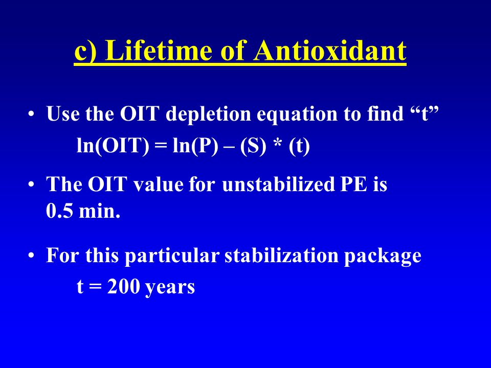 c) Lifetime of Antioxidant Use the OIT depletion equation to find t ln(OIT) = ln(P) – (S) * (t) The OIT value for unstabilized PE is 0.5 min.