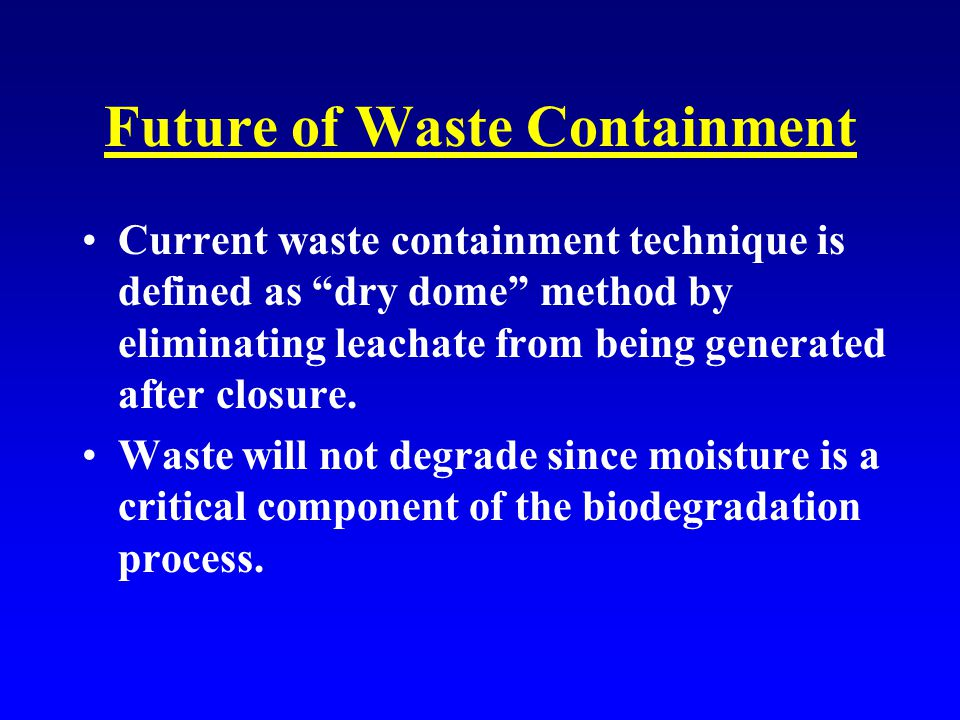 Future of Waste Containment Current waste containment technique is defined as dry dome method by eliminating leachate from being generated after closure.