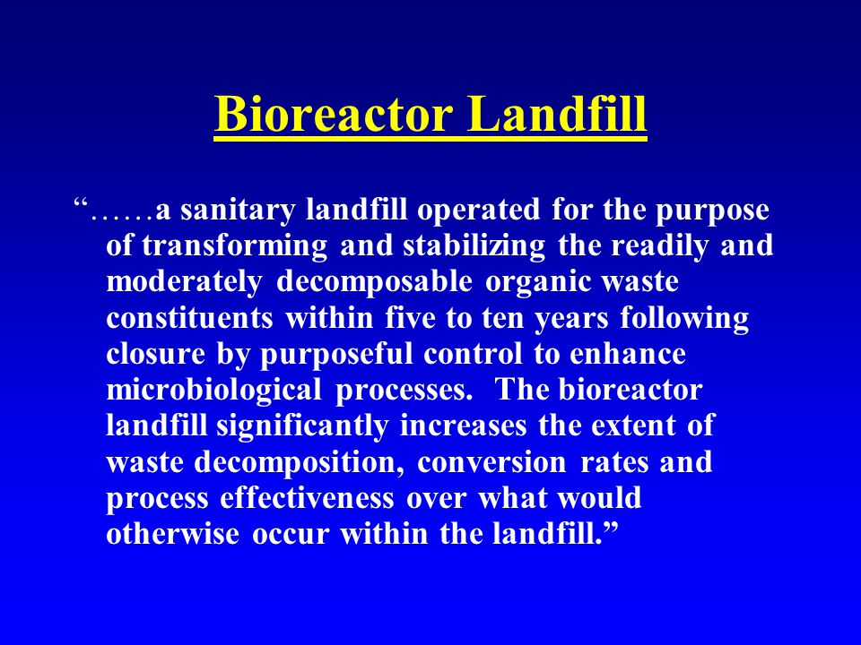 Bioreactor Landfill ……a sanitary landfill operated for the purpose of transforming and stabilizing the readily and moderately decomposable organic waste constituents within five to ten years following closure by purposeful control to enhance microbiological processes.