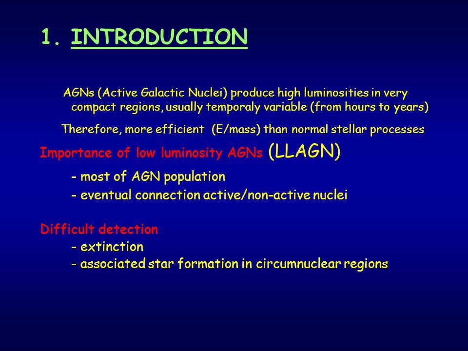 1.INTRODUCTION AGNs (Active Galactic Nuclei) produce high luminosities in very compact regions, usually temporaly variable (from hours to years) Therefore, more efficient (E/mass) than normal stellar processes Importance of low luminosity AGNs (LLAGN) - most of AGN population - eventual connection active/non-active nuclei Difficult detection - extinction - associated star formation in circumnuclear regions