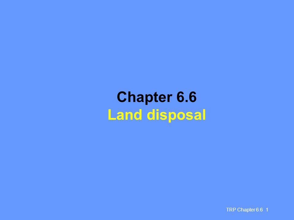 TRP Chapter 6.6 12 Improving municipal landfill practice: site considerations Need to take into account: geological & hydrological characteristics eg drinking water sources in vicinity, areas liable to flooding or erosion proximity to urban areas Preferred sites may include: sites containing thick clay layer sites above unusable groundwater