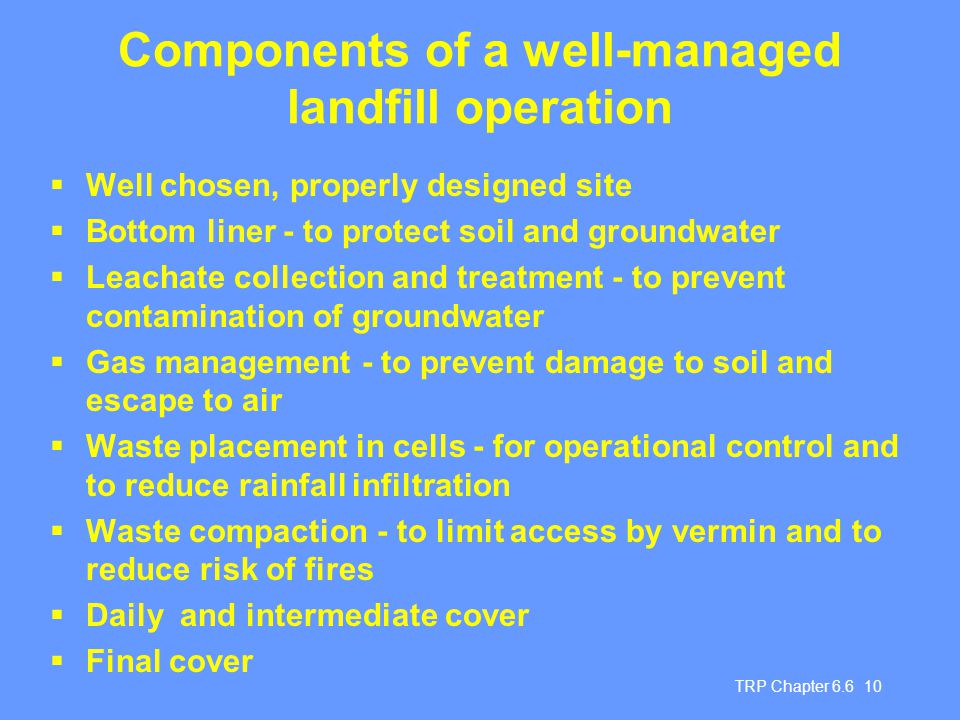 TRP Chapter 6.6 10 Components of a well-managed landfill operation  Well chosen, properly designed site  Bottom liner - to protect soil and groundwa