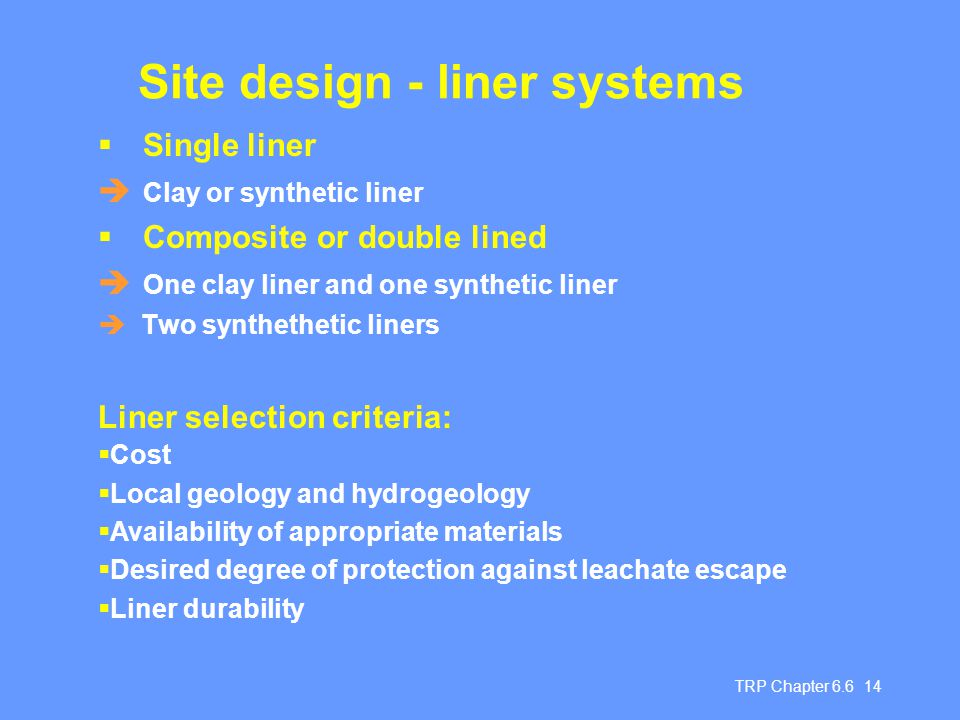 TRP Chapter 6.6 14 Site design - liner systems  Single liner  Clay or synthetic liner  Composite or double lined  One clay liner and one synthetic