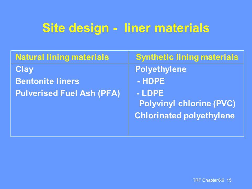 TRP Chapter 6.6 15 Site design - liner materials Natural lining materials Synthetic lining materials Clay Polyethylene Bentonite liners - HDPE Pulveri