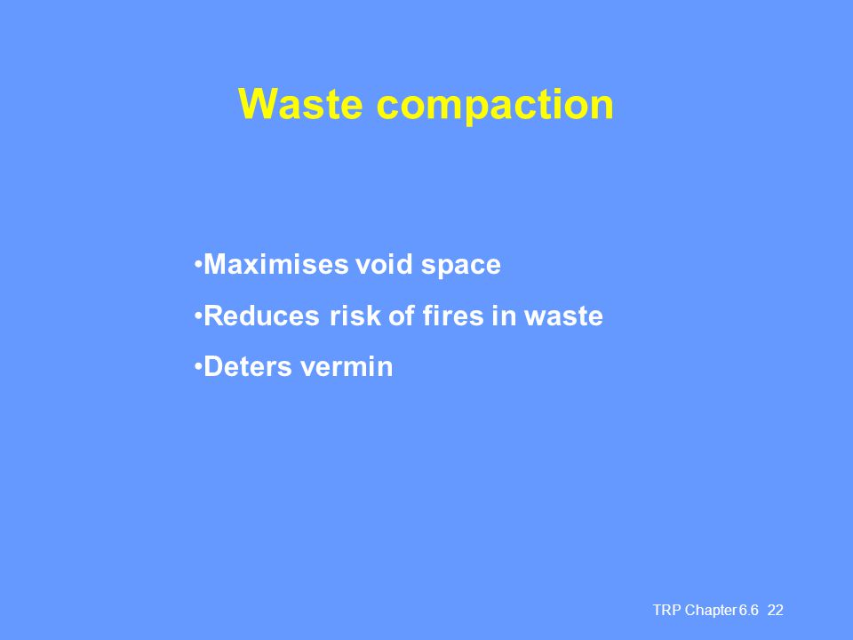 TRP Chapter 6.6 22 Waste compaction Maximises void space Reduces risk of fires in waste Deters vermin