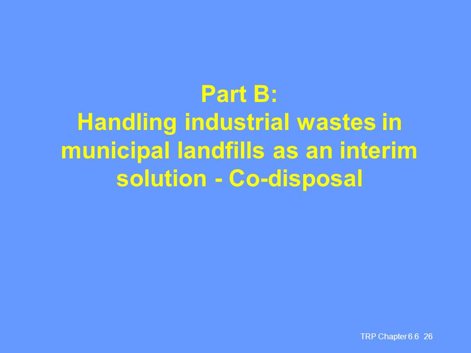 TRP Chapter 6.6 26 Part B: Handling industrial wastes in municipal landfills as an interim solution - Co-disposal