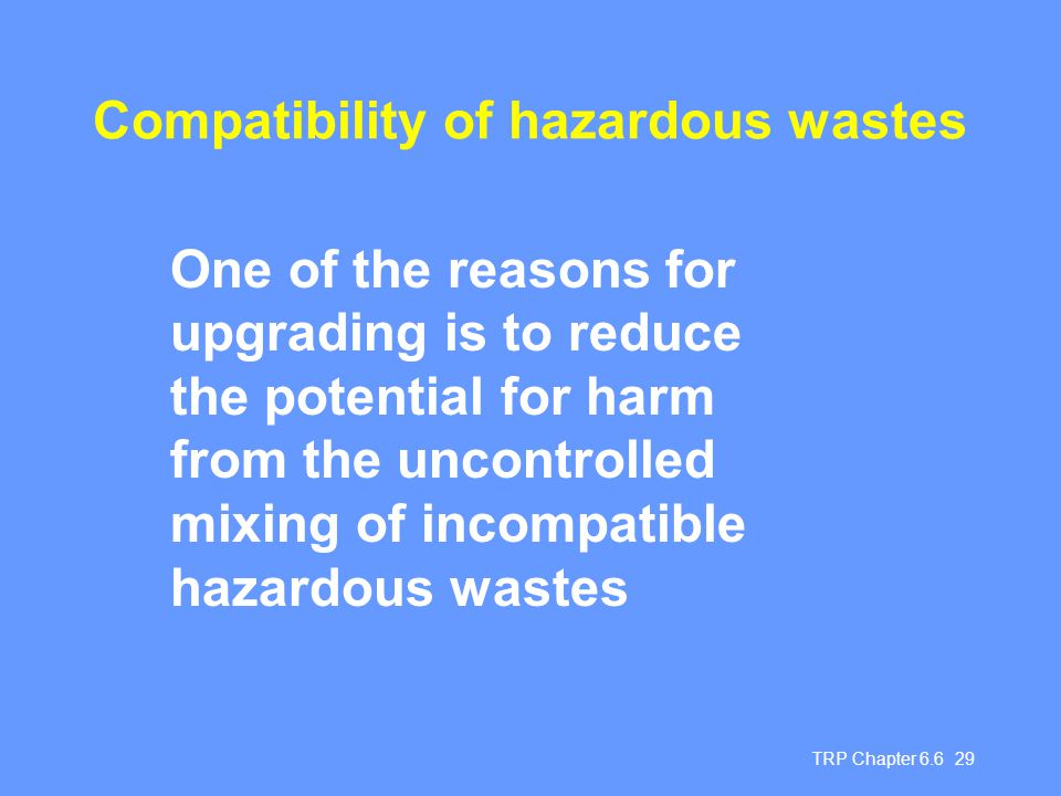 TRP Chapter 6.6 29 Compatibility of hazardous wastes One of the reasons for upgrading is to reduce the potential for harm from the uncontrolled mixing