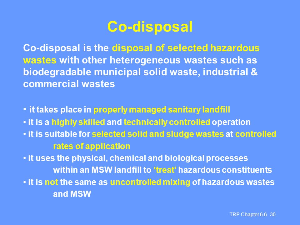 TRP Chapter 6.6 30 Co-disposal Co-disposal is the disposal of selected hazardous wastes with other heterogeneous wastes such as biodegradable municipa